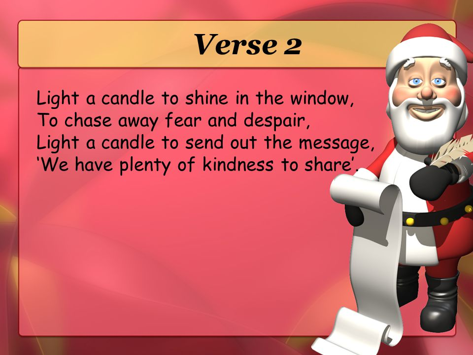 Verse 2 Light a candle to shine in the window, To chase away fear and despair, Light a candle to send out the message,