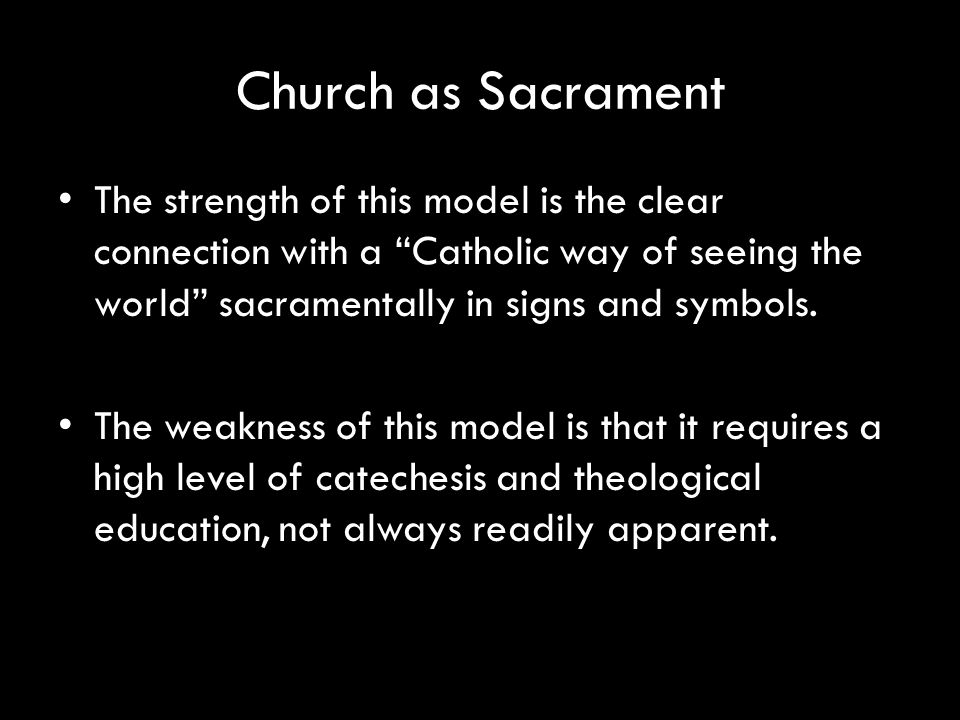 Church as Sacrament The strength of this model is the clear connection with a Catholic way of seeing the world sacramentally in signs and symbols.