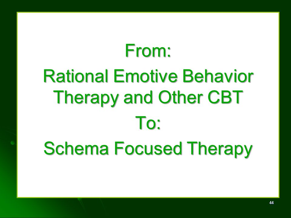 From: Rational Emotive Behavior Therapy and Other CBT To: Schema Focused Therapy