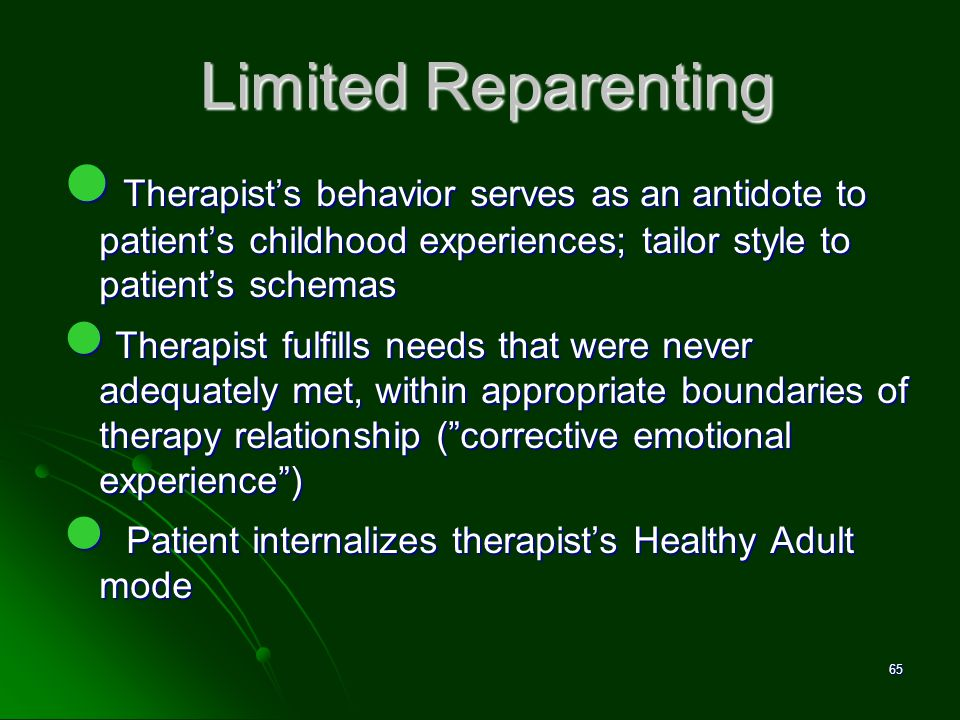 Limited Reparenting Therapist's behavior serves as an antidote to patient's childhood experiences; tailor style to patient's schemas.