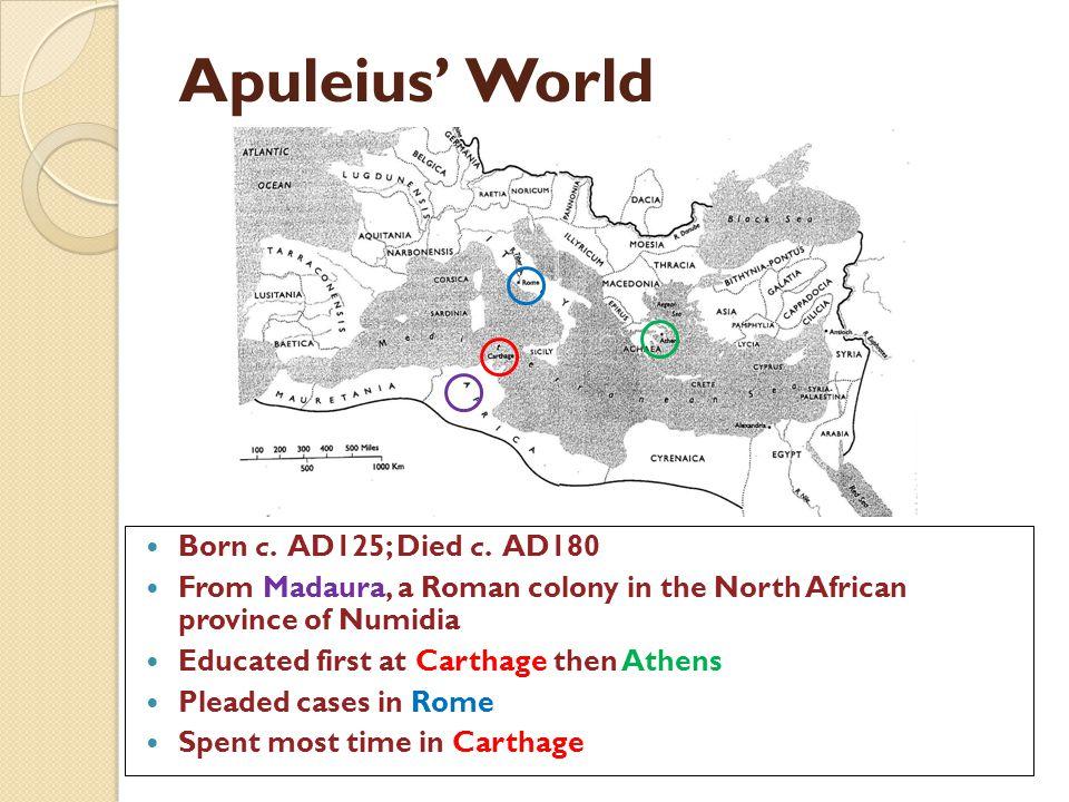 Apuleius' World Born c. AD125; Died c. AD180
