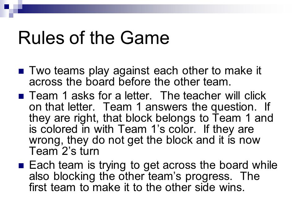 Rules of the Game Two teams play against each other to make it across the board before the other team.
