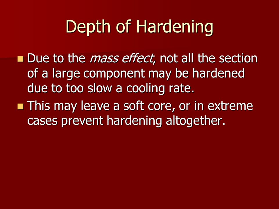Depth of Hardening Due to the mass effect, not all the section of a large component may be hardened due to too slow a cooling rate.
