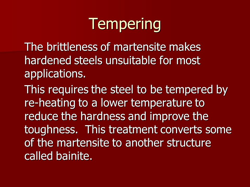 Tempering The brittleness of martensite makes hardened steels unsuitable for most applications.