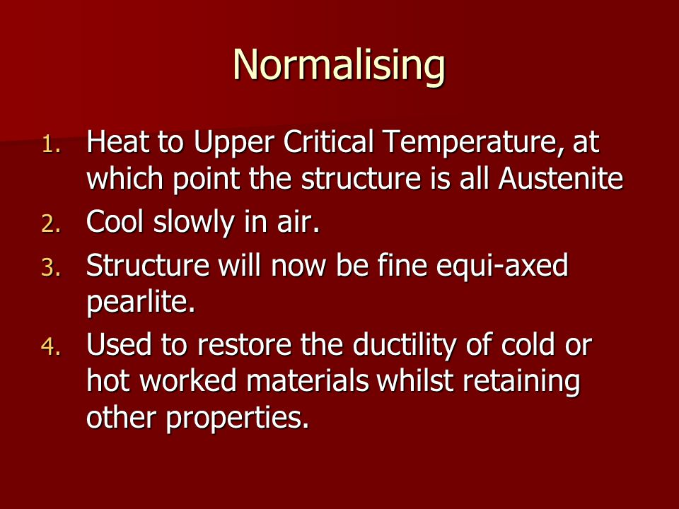 Normalising Heat to Upper Critical Temperature, at which point the structure is all Austenite. Cool slowly in air.