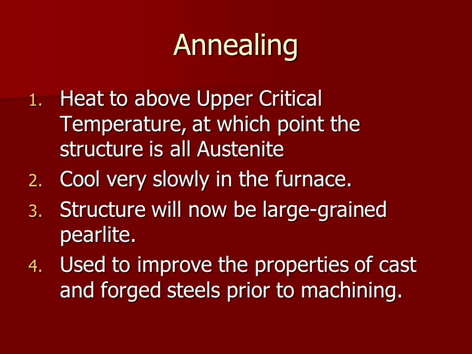 Annealing Heat to above Upper Critical Temperature, at which point the structure is all Austenite. Cool very slowly in the furnace.