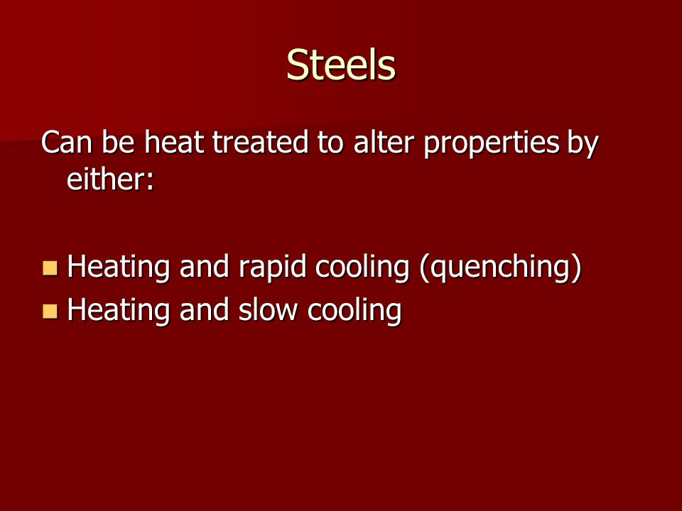 Steels Can be heat treated to alter properties by either: