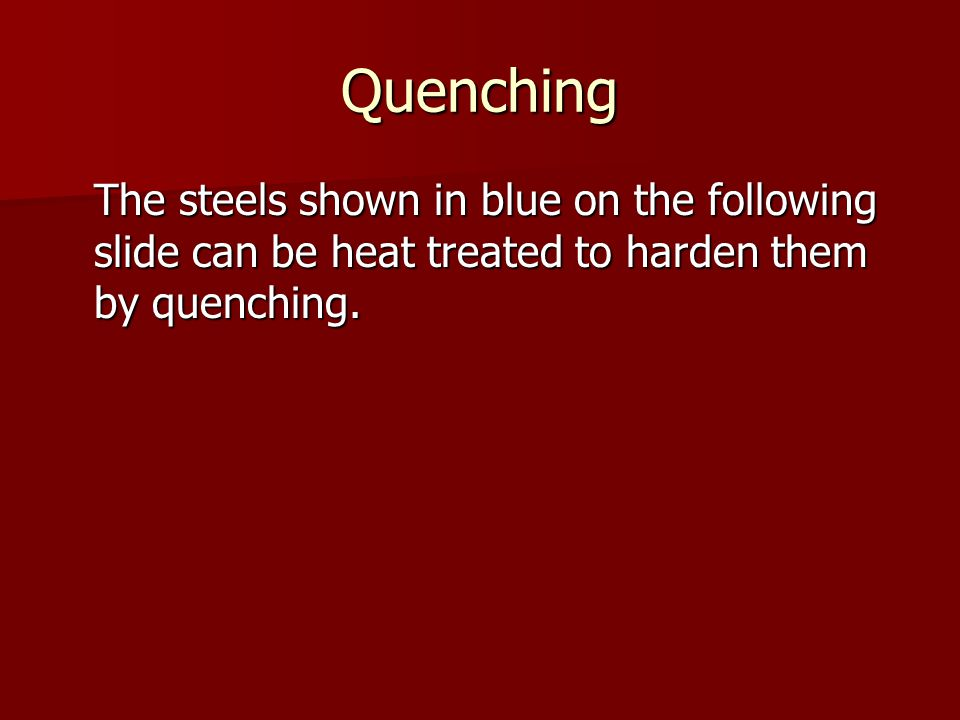 Quenching The steels shown in blue on the following slide can be heat treated to harden them by quenching.