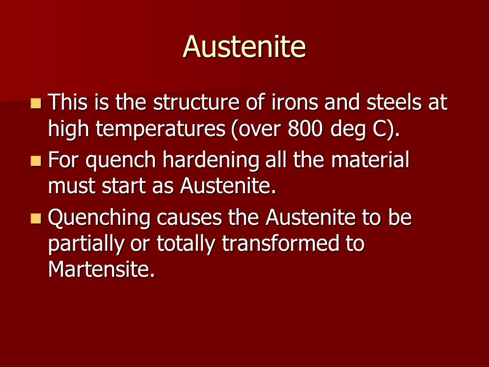 Austenite This is the structure of irons and steels at high temperatures (over 800 deg C).