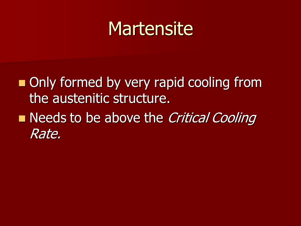 Martensite Only formed by very rapid cooling from the austenitic structure.