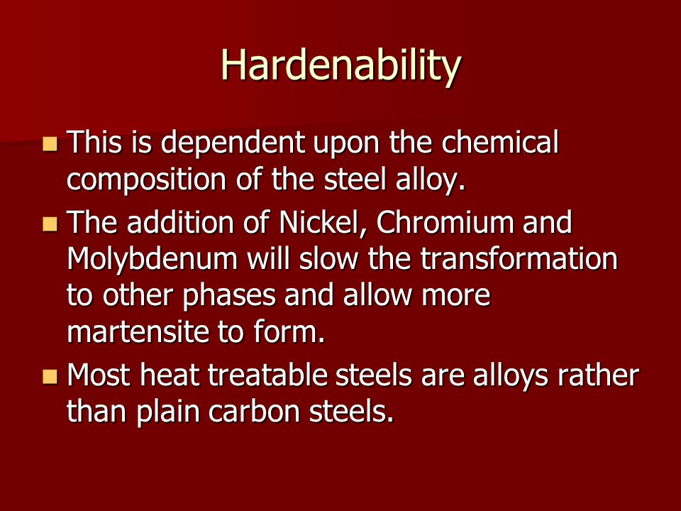 Hardenability This is dependent upon the chemical composition of the steel alloy.
