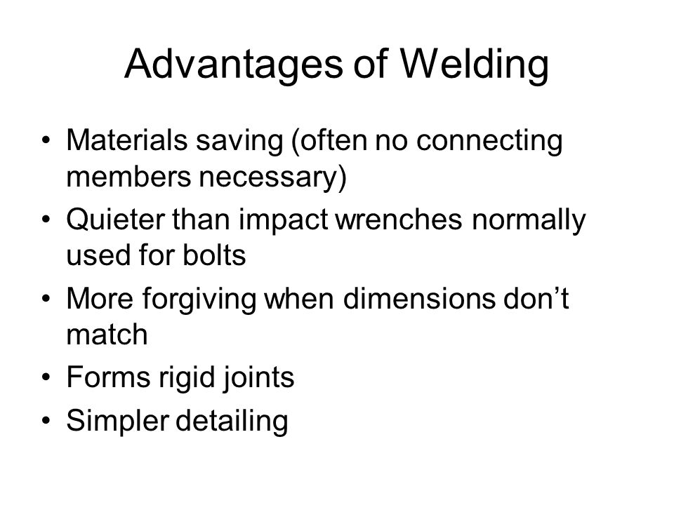Advantages of Welding Materials saving (often no connecting members necessary) Quieter than impact wrenches normally used for bolts.