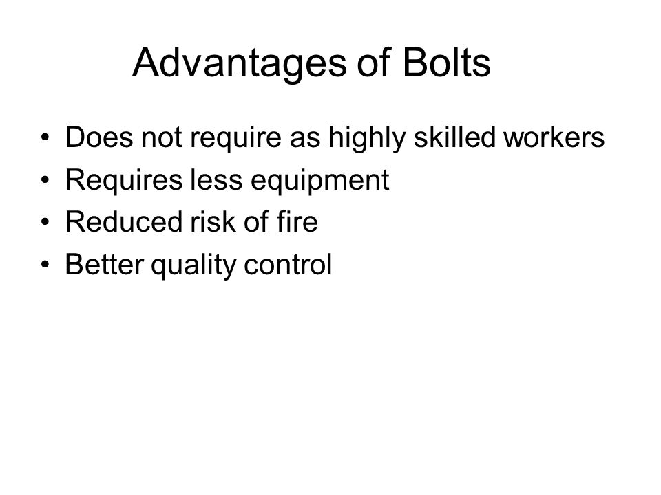 Advantages of Bolts Does not require as highly skilled workers
