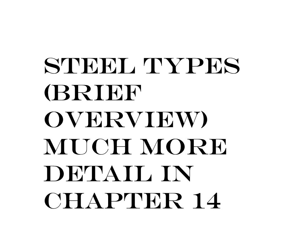Steel Types (Brief Overview) Much more detail in Chapter 14
