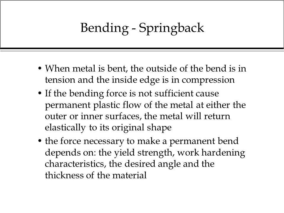 Bending - Springback When metal is bent, the outside of the bend is in tension and the inside edge is in compression.