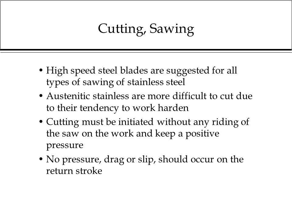 Cutting, Sawing High speed steel blades are suggested for all types of sawing of stainless steel.