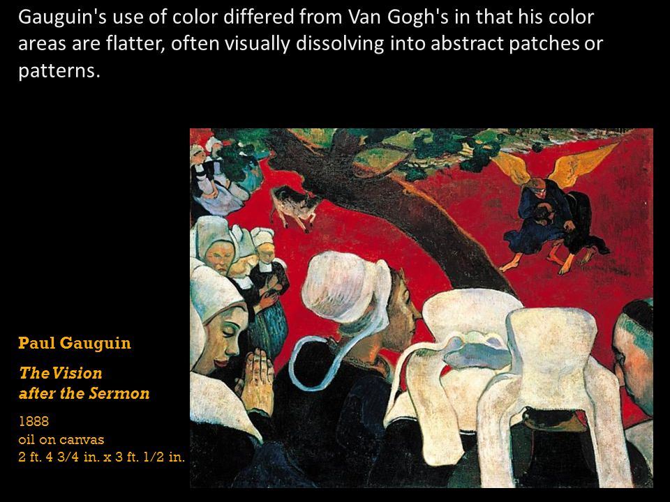 Gauguin s use of color differed from Van Gogh s in that his color areas are flatter, often visually dissolving into abstract patches or patterns.