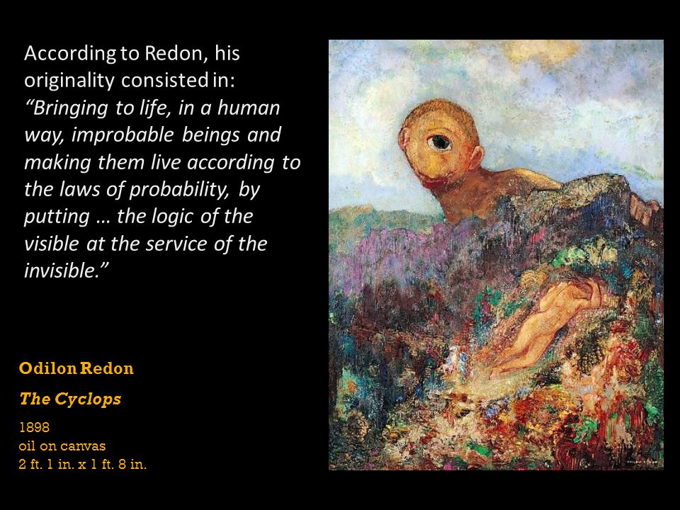 According to Redon, his originality consisted in: Bringing to life, in a human way, improbable beings and making them live according to the laws of probability, by putting … the logic of the visible at the service of the invisible.