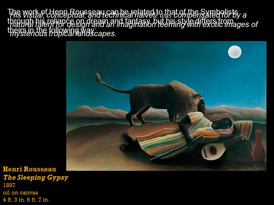 The work of Henri Rousseau can be related to that of the Symbolists through his reliance on dream and fantasy, but his style differs from theirs in the following way: