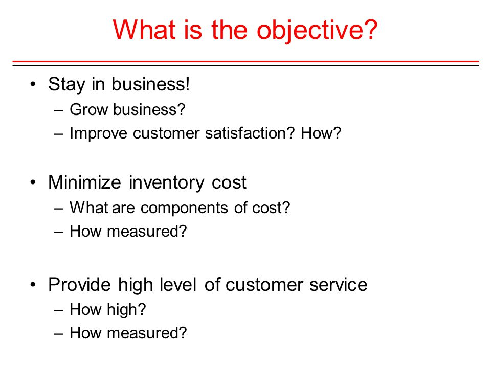 What is the objective Stay in business! Minimize inventory cost