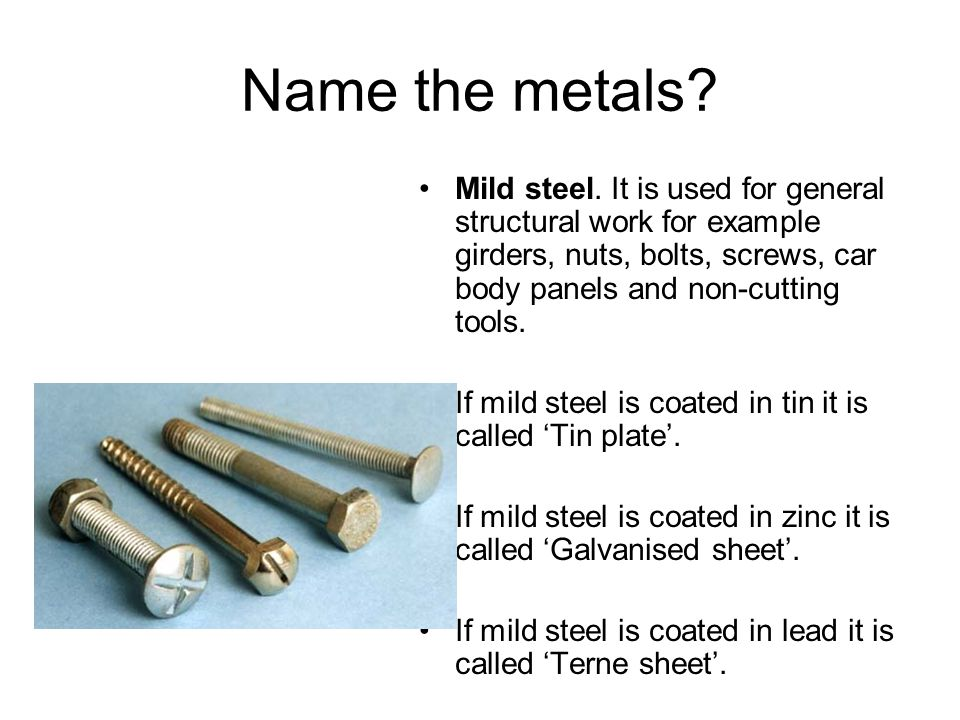 Name the metals Mild steel. It is used for general structural work for example girders, nuts, bolts, screws, car body panels and non-cutting tools.