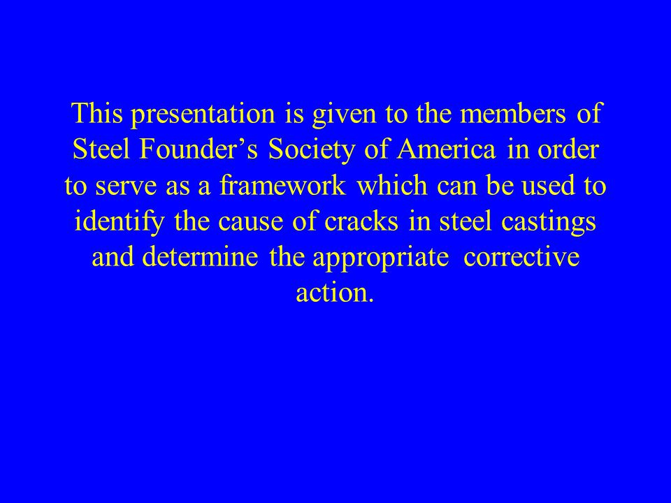 This presentation is given to the members of Steel Founder's Society of America in order to serve as a framework which can be used to identify the cause of cracks in steel castings and determine the appropriate corrective action.