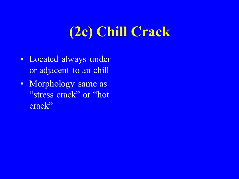(2c) Chill Crack Located always under or adjacent to an chill