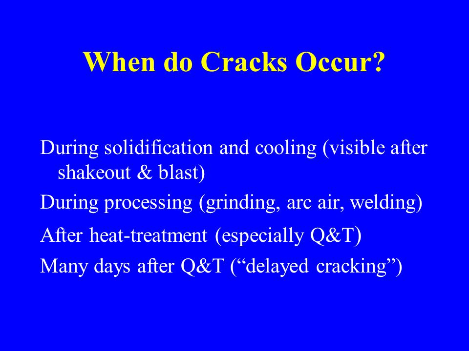 When do Cracks Occur During solidification and cooling (visible after shakeout & blast) During processing (grinding, arc air, welding)