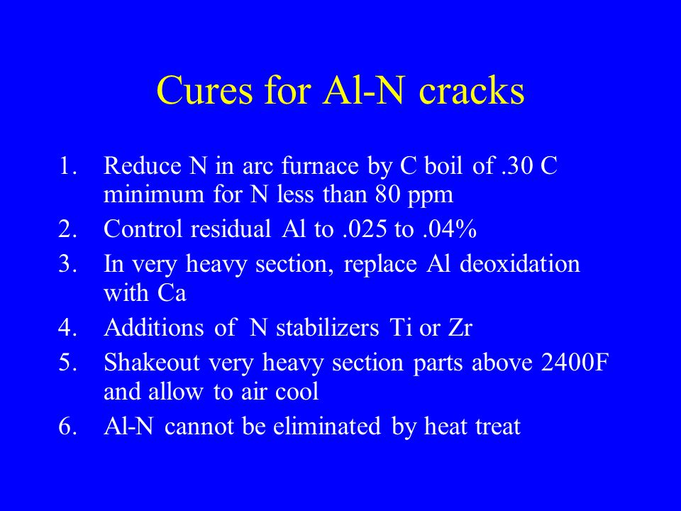 Cures for Al-N cracks Reduce N in arc furnace by C boil of .30 C minimum for N less than 80 ppm. Control residual Al to .025 to .04%