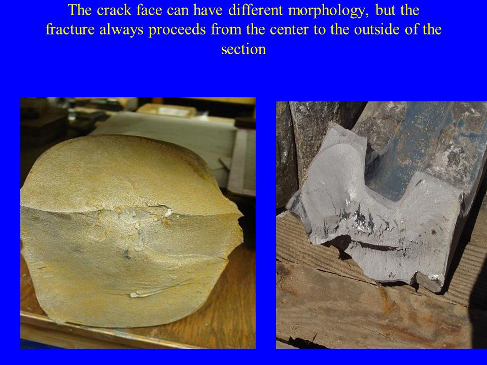 The crack face can have different morphology, but the fracture always proceeds from the center to the outside of the section