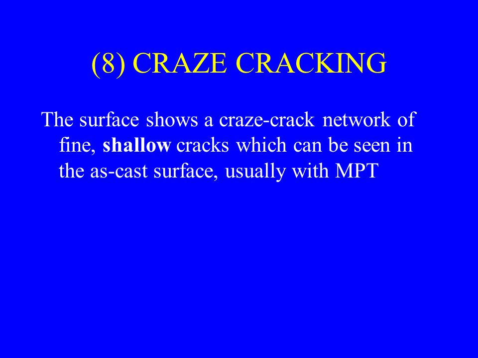 (8) CRAZE CRACKING The surface shows a craze-crack network of fine, shallow cracks which can be seen in the as-cast surface, usually with MPT.