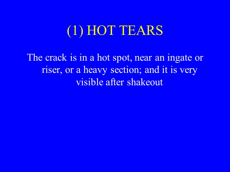 (1) HOT TEARS The crack is in a hot spot, near an ingate or riser, or a heavy section; and it is very visible after shakeout.