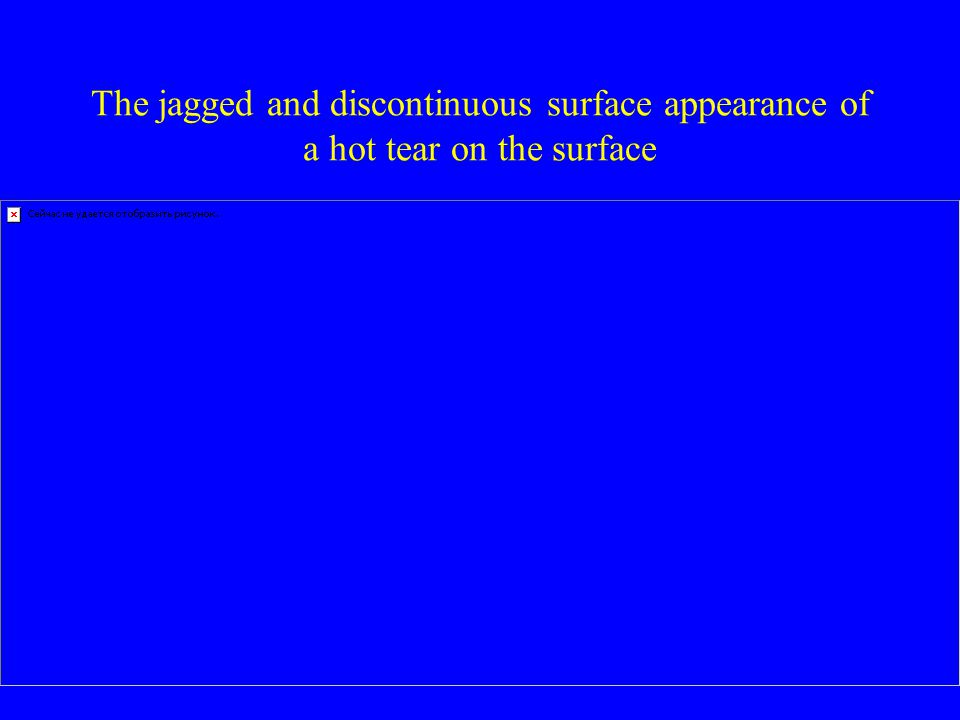 The jagged and discontinuous surface appearance of a hot tear on the surface