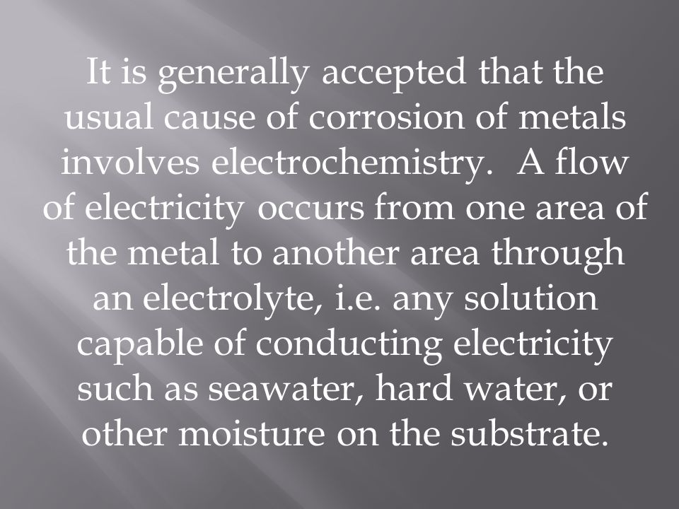 It is generally accepted that the usual cause of corrosion of metals involves electrochemistry.