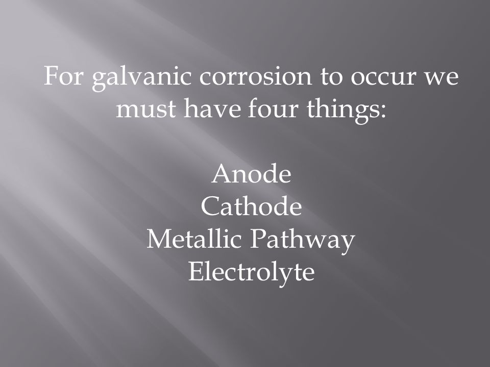 For galvanic corrosion to occur we must have four things:
