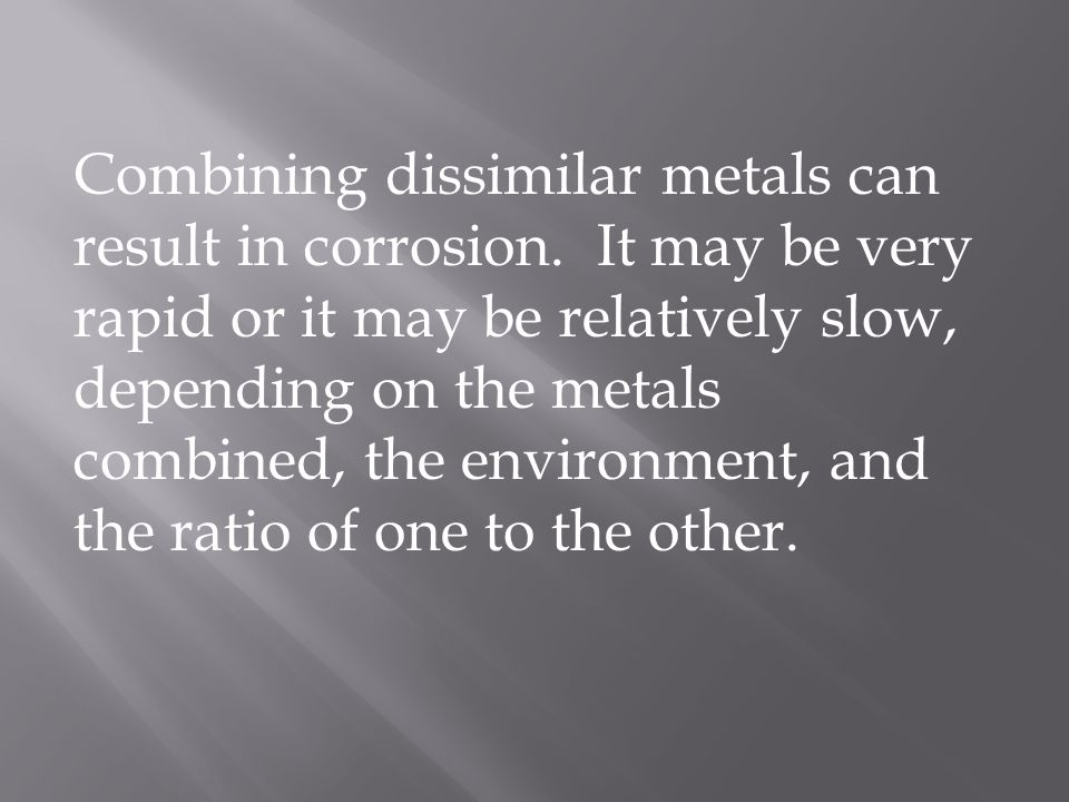 Combining dissimilar metals can result in corrosion