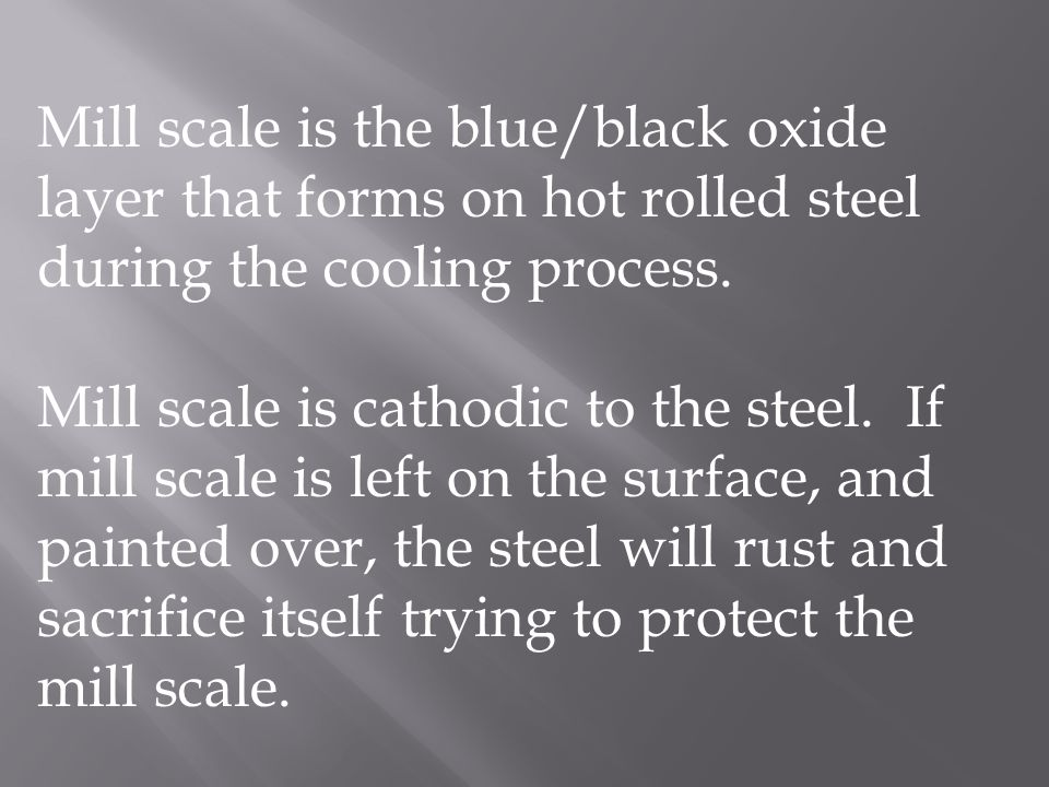 Mill scale is the blue/black oxide layer that forms on hot rolled steel during the cooling process.