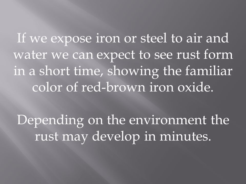 Depending on the environment the rust may develop in minutes.