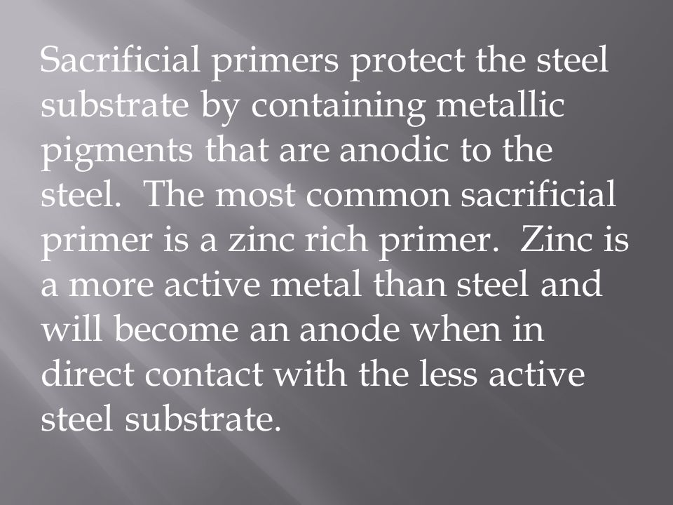 Sacrificial primers protect the steel substrate by containing metallic pigments that are anodic to the steel.
