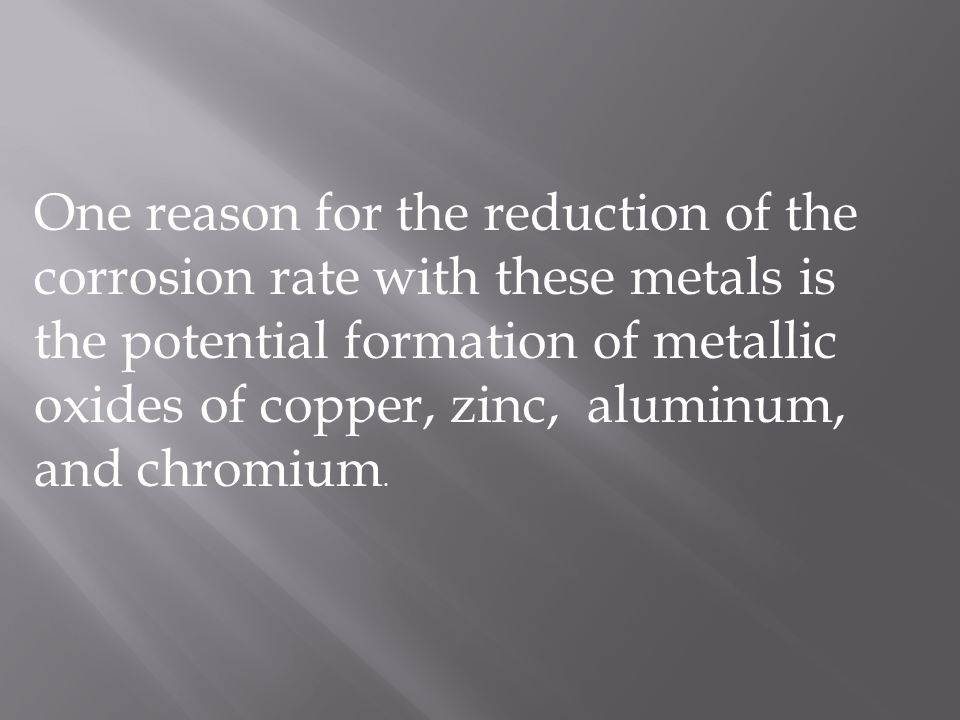 One reason for the reduction of the corrosion rate with these metals is the potential formation of metallic oxides of copper, zinc, aluminum, and chromium.