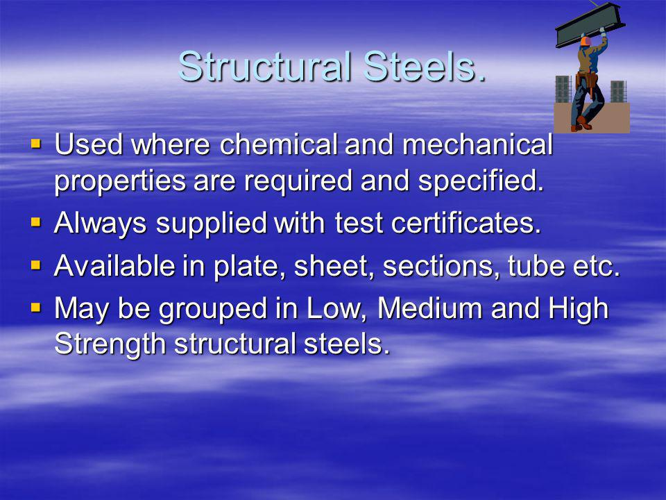 Structural Steels. Used where chemical and mechanical properties are required and specified. Always supplied with test certificates.