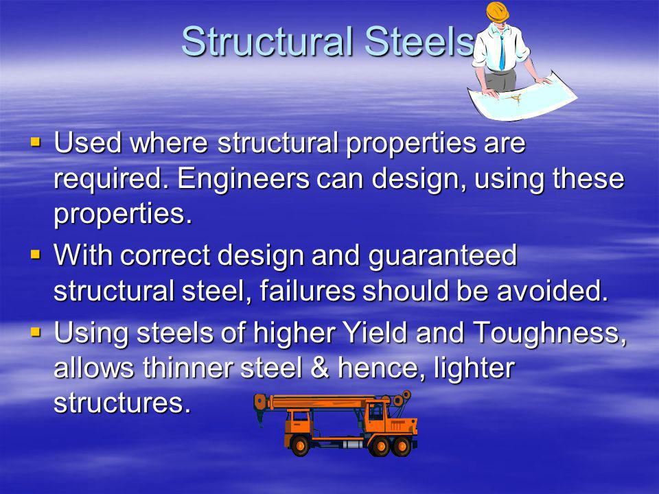 Structural Steels Used where structural properties are required. Engineers can design, using these properties.