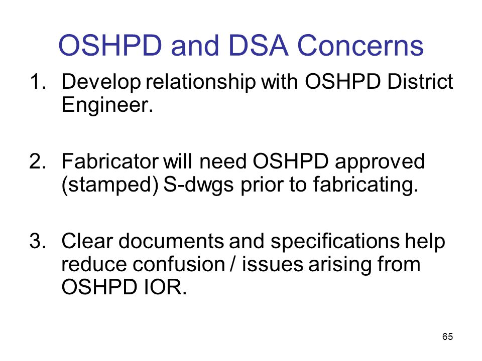 OSHPD and DSA Concerns Develop relationship with OSHPD District Engineer. Fabricator will need OSHPD approved (stamped) S-dwgs prior to fabricating.