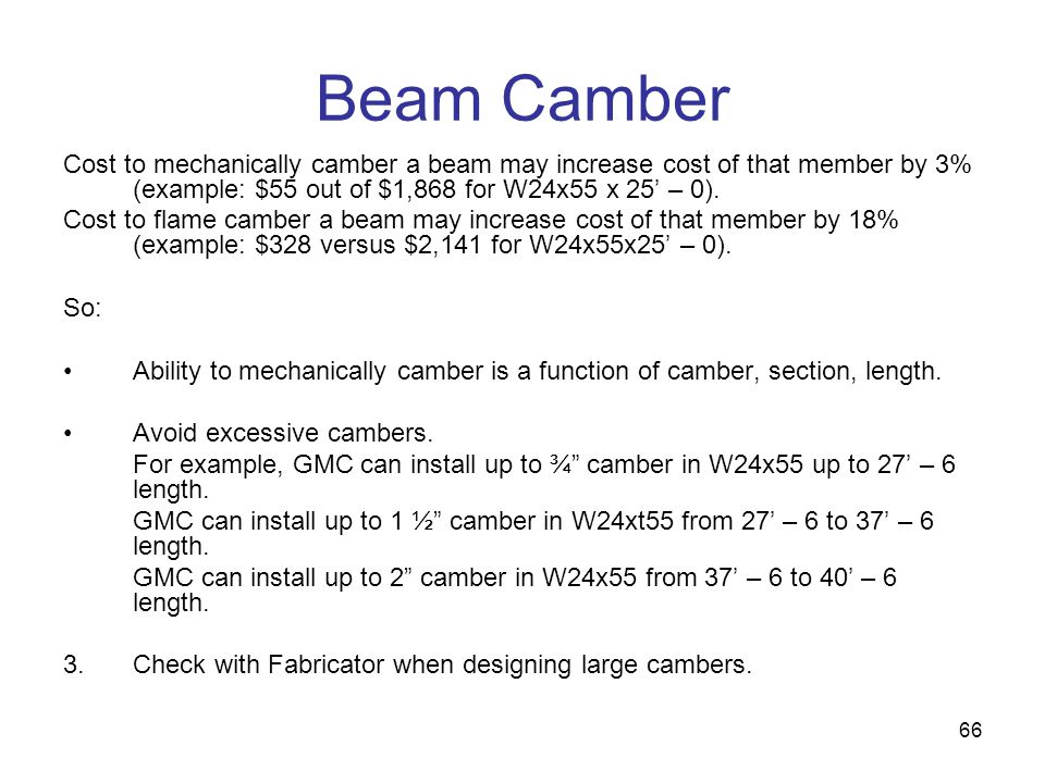 Beam Camber Cost to mechanically camber a beam may increase cost of that member by 3% (example: $55 out of $1,868 for W24x55 x 25' – 0).