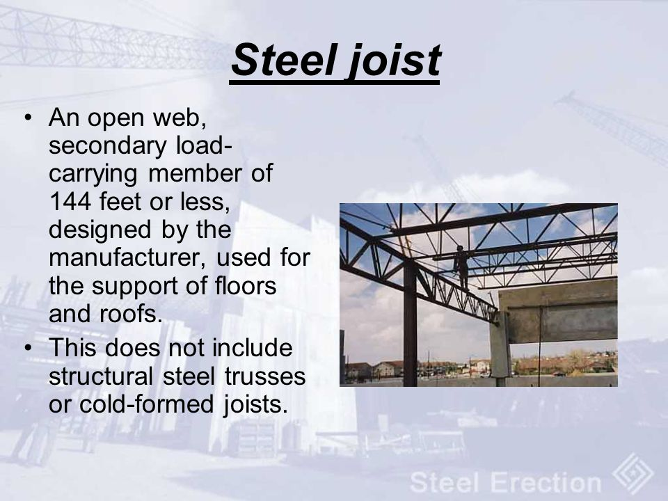 Steel joist An open web, secondary load-carrying member of 144 feet or less, designed by the manufacturer, used for the support of floors and roofs.