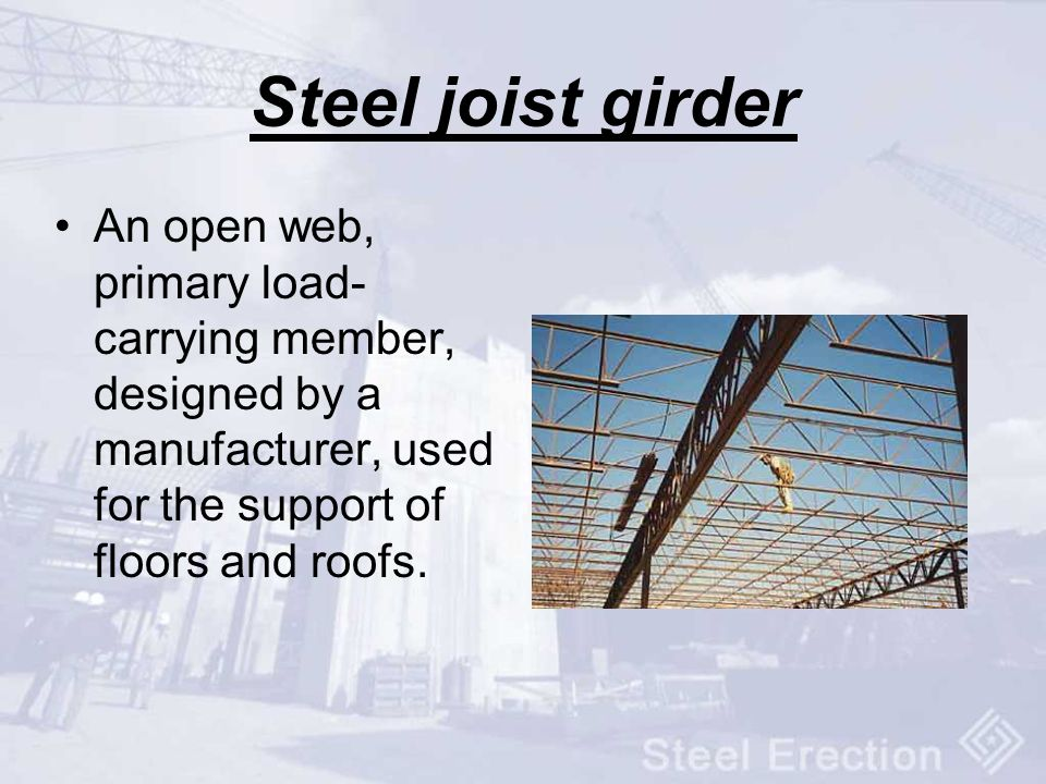 Steel joist girder An open web, primary load-carrying member, designed by a manufacturer, used for the support of floors and roofs.