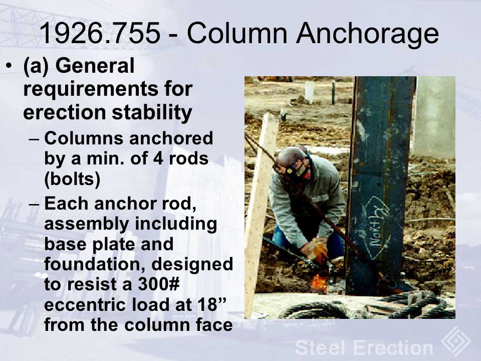 1926.755 - Column Anchorage (a) General requirements for erection stability. Columns anchored by a min. of 4 rods (bolts)