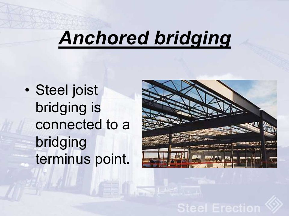 Anchored bridging Steel joist bridging is connected to a bridging terminus point.