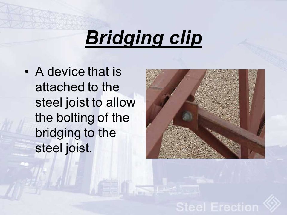 Bridging clip A device that is attached to the steel joist to allow the bolting of the bridging to the steel joist.