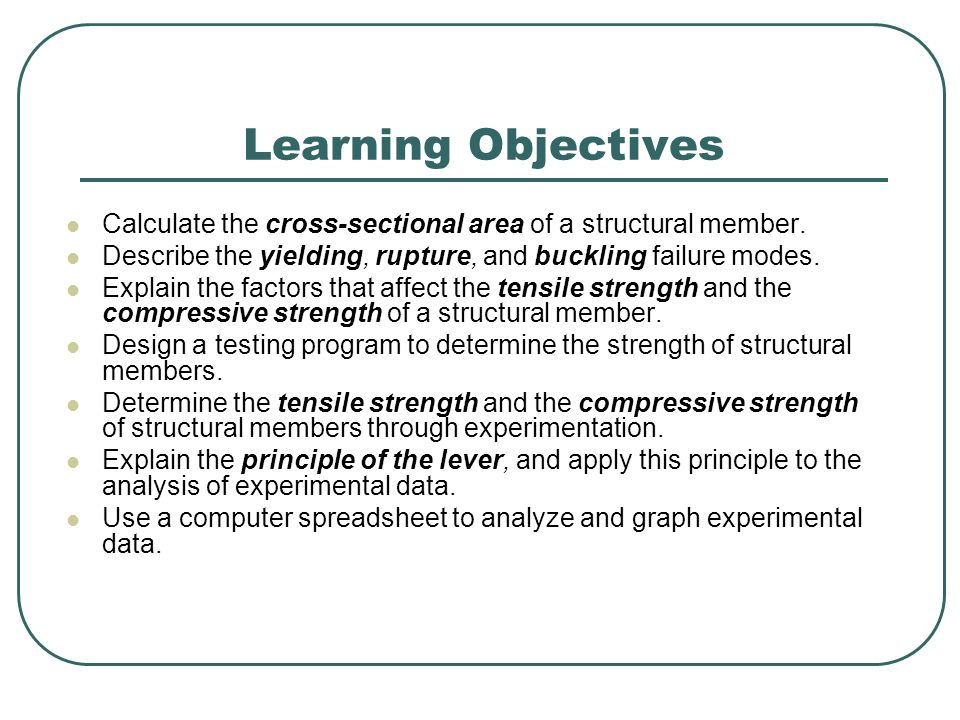Learning Objectives Calculate the cross-sectional area of a structural member. Describe the yielding, rupture, and buckling failure modes.
